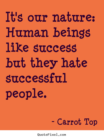 Create picture quotes about success - It's our nature: human beings like success but they hate..