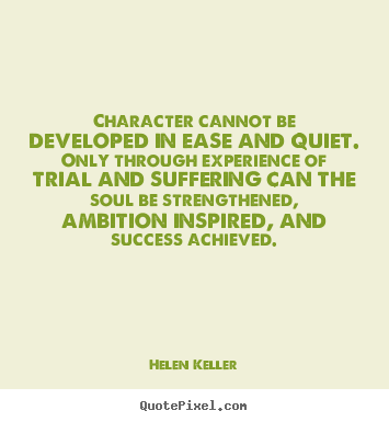 Success quotes - Character cannot be developed in ease and quiet. only through experience..