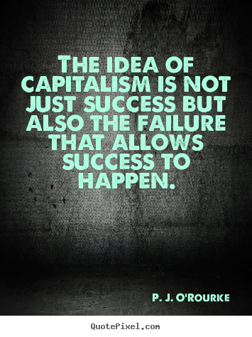 The idea of capitalism is not just success.. P. J. O'Rourke good success quotes