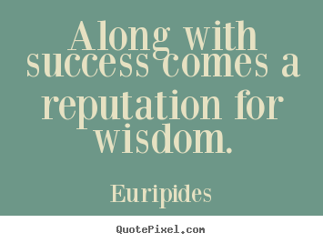 Along with success comes a reputation for wisdom. Euripides great success quotes