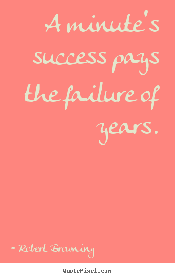 Robert Browning picture quote - A minute's success pays the failure of years. - Success quotes