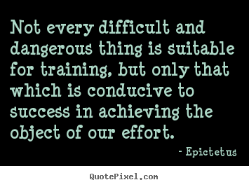 Not every difficult and dangerous thing is suitable for training, but.. Epictetus top success quote