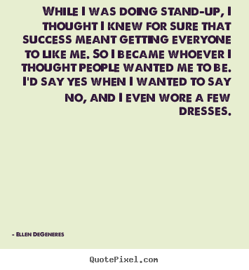 While i was doing stand-up, i thought i knew for.. Ellen DeGeneres greatest success sayings