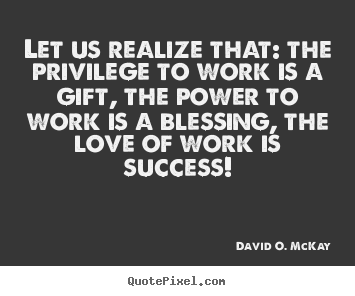 Design custom picture quotes about success - Let us realize that: the privilege to work..