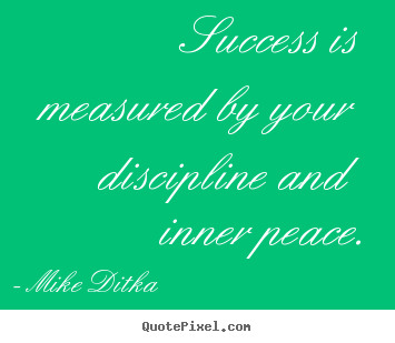 Success is measured by your discipline and inner.. Mike Ditka great success quotes