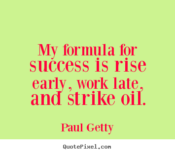My formula for success is rise early, work late, and strike.. Paul Getty good success quotes