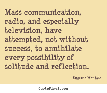 Mass communication, radio, and especially television, have attempted,.. Eugenio Montale famous success quotes