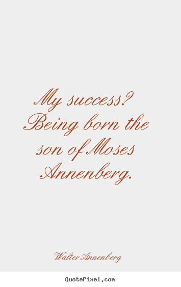 Success quote - My success? being born the son of moses annenberg.