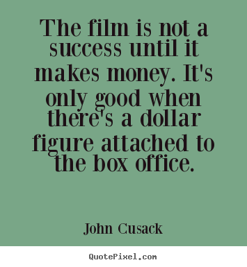 John Cusack image quotes - The film is not a success until it makes money... - Success quotes
