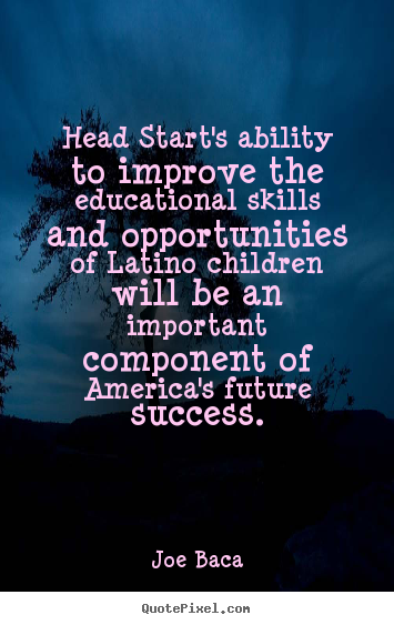 Head start's ability to improve the educational skills.. Joe Baca popular success quotes