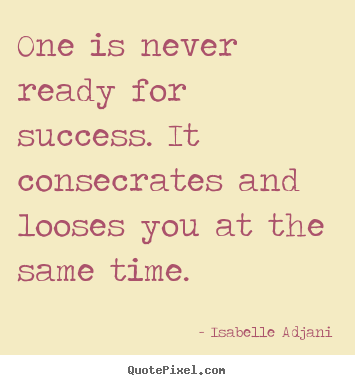 Quotes about success - One is never ready for success. it consecrates..