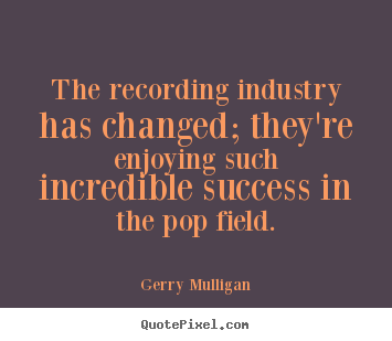 The recording industry has changed; they're enjoying such incredible.. Gerry Mulligan greatest success quotes