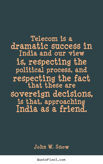 Telecom is a dramatic success in india and our view is, respecting.. John W. Snow best success quote