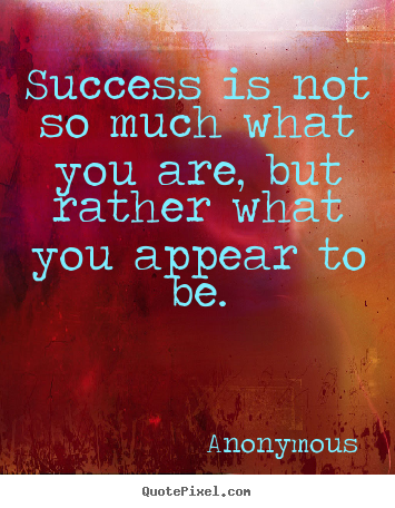 Anonymous poster quotes - Success is not so much what you are, but rather what.. - Success quotes