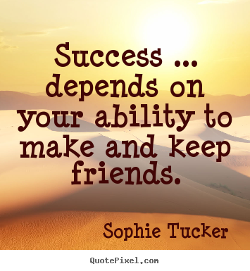 Sophie Tucker picture quotes - Success ... depends on your ability to make and keep friends. - Success quotes