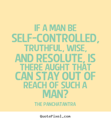 If a man be self-controlled, truthful, wise, and resolute, is there.. The Panchatantra  success quotes