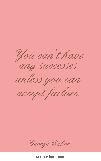 Success quotes - You can't have any successes unless you can accept failure.
