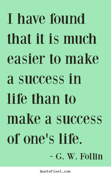G. W. Follin picture quotes - I have found that it is much easier to make a success.. - Success quote