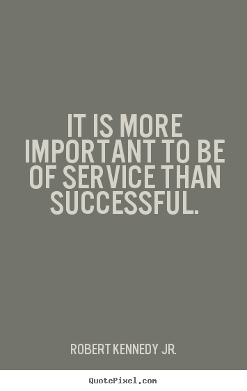It is more important to be of service than successful. Robert Kennedy Jr. greatest success quotes