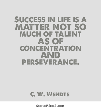 Success in life is a matter not so much of talent as of concentration.. C. W. Wendte good success quote