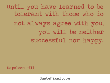 Success quotes - Until you have learned to be tolerant with those who..
