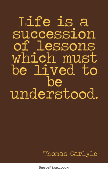 Thomas Carlyle picture quotes - Life is a succession of lessons which must be lived to be understood. - Success quotes