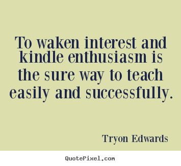 Success quotes - To waken interest and kindle enthusiasm is the sure way to teach easily..