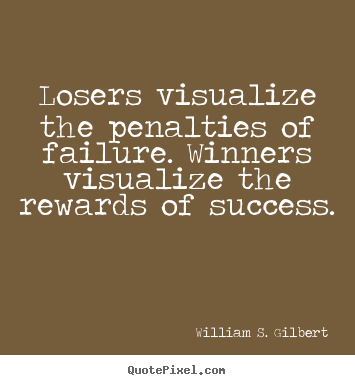 Quotes about success - Losers visualize the penalties of failure. winners visualize the rewards..