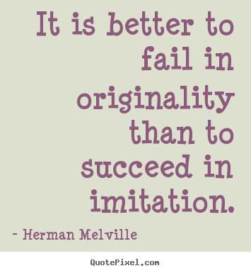 It is better to fail in originality than to succeed.. Herman Melville  success sayings