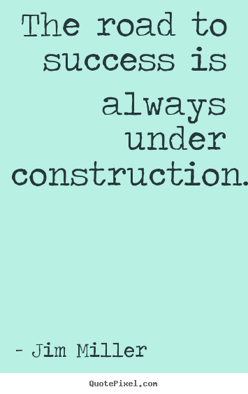 Success quotes - The road to success is always under construction.