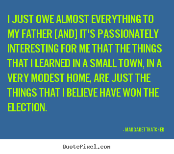Margaret Thatcher picture quotes - I just owe almost everything to my father [and] it's passionately.. - Success quotes