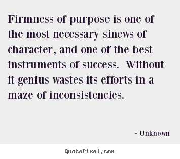Firmness of purpose is one of the most necessary sinews.. Unknown good success quotes