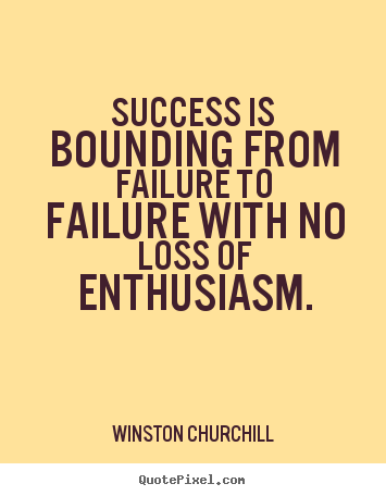 Quotes about success - Success is bounding from failure to failure with..