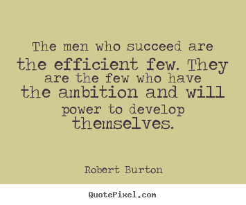 The men who succeed are the efficient few. they are the.. Robert Burton top success quotes