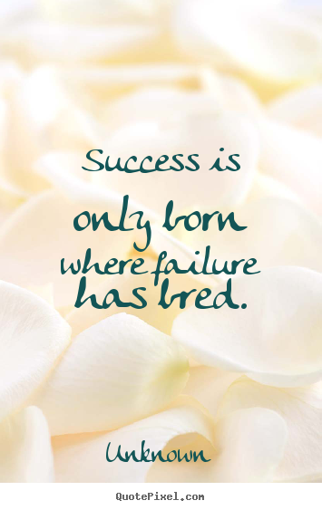 Success is only born where failure has bred. Unknown popular success quotes