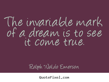 Quote about success - The invariable mark of a dream is to see it come true.