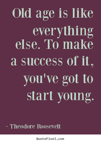 Design custom picture quote about success - Old age is like everything else. to make a success..