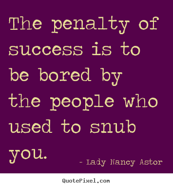 Success sayings - The penalty of success is to be bored by the..