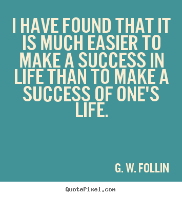 Quotes about success - I have found that it is much easier to make a success in life..