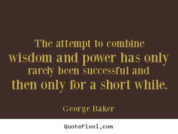 George Baker photo quote - The attempt to combine wisdom and power has only rarely.. - Success quotes
