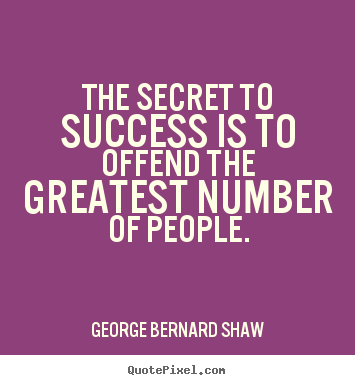 The secret to success is to offend the greatest.. George Bernard Shaw top success quote