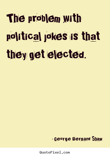 George Bernard Shaw image quote - The problem with political jokes is that they get elected. - Success quotes
