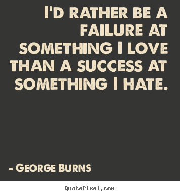I'd rather be a failure at something i love than a success at something.. George Burns famous success quotes
