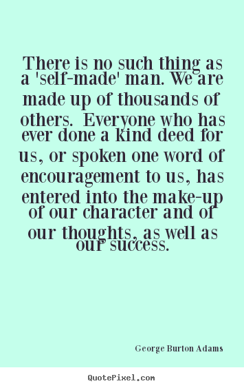 There is no such thing as a 'self-made' man. we are made up of thousands.. George Burton Adams great success quotes