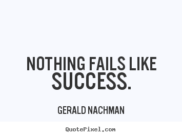 Nothing fails like success. Gerald Nachman popular success sayings