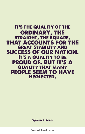 Gerald R. Ford picture quotes - It's the quality of the ordinary, the straight, the square,.. - Success quote