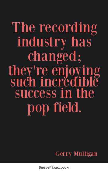 Quotes about success - The recording industry has changed; they're enjoying such incredible..