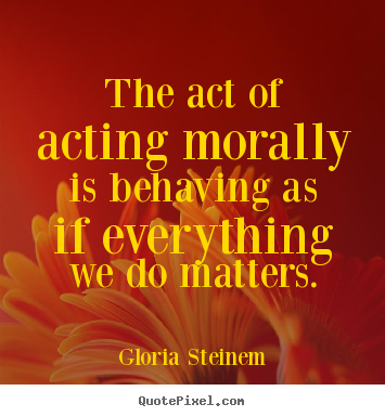Quotes about success - The act of acting morally is behaving as if everything we..