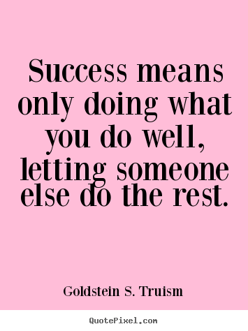 Create graphic photo quotes about success - Success means only doing what you do well, letting someone else do the..