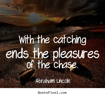 Success quotes - With the catching ends the pleasures of the chase.